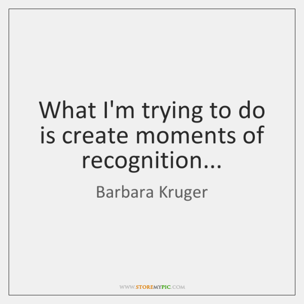 What I'm trying to do is create moments of recognition...