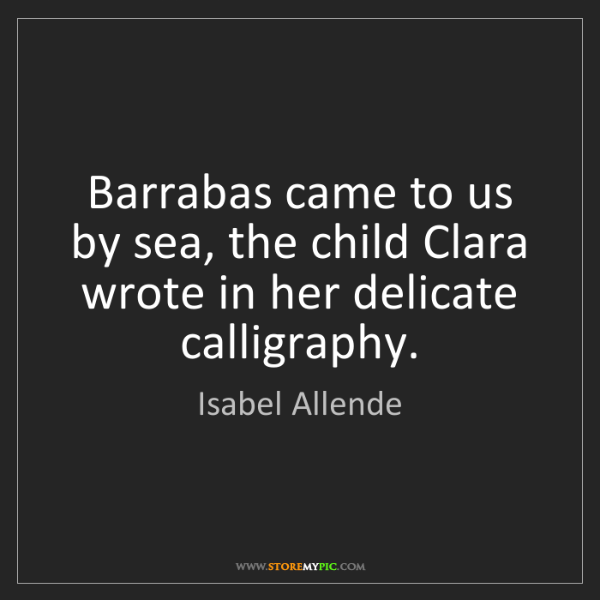 Isabel Allende: Barrabas came to us by sea, the child Clara wrote in...