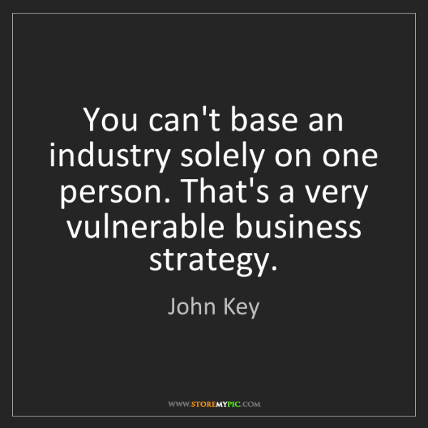 John Key: You can't base an industry solely on one person. That's...