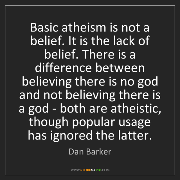 Dan Barker: Basic atheism is not a belief. It is the lack of belief....