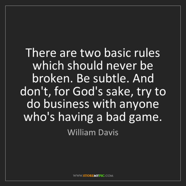 William Davis: There are two basic rules which should never be broken....