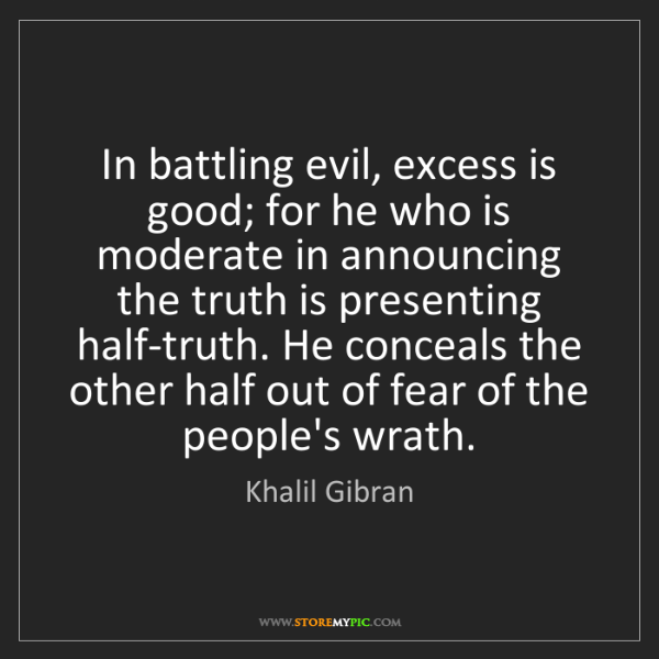 Khalil Gibran: In battling evil, excess is good; for he who is moderate...