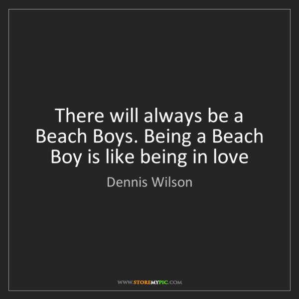 Dennis Wilson: There will always be a Beach Boys. Being a Beach Boy...