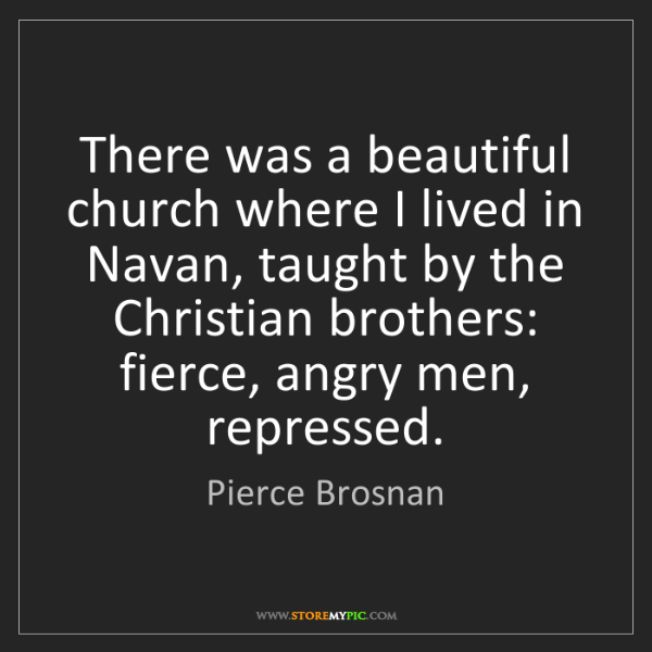 Pierce Brosnan: There was a beautiful church where I lived in Navan,...