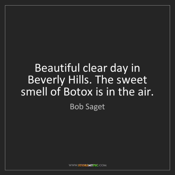 Bob Saget: Beautiful clear day in Beverly Hills. The sweet smell...