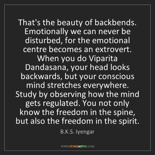 B.K.S. Iyengar: That's the beauty of backbends. Emotionally we can never...