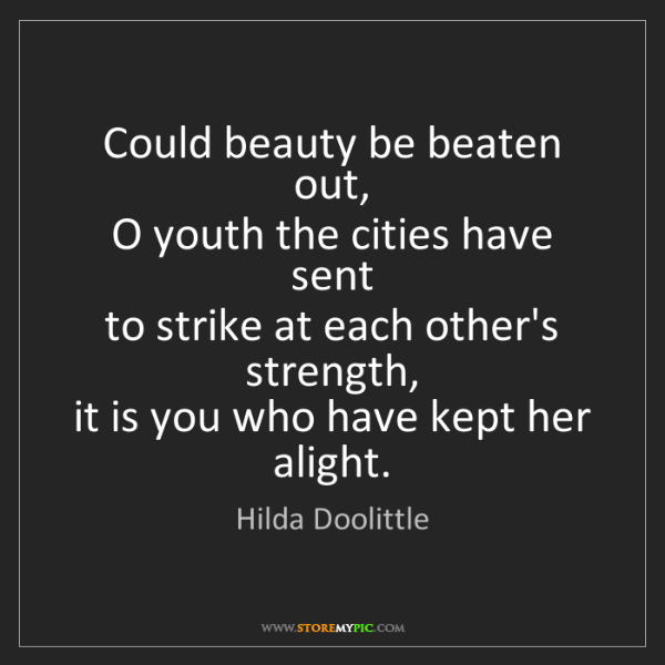 Hilda Doolittle: Could beauty be beaten out,  O youth the cities have...
