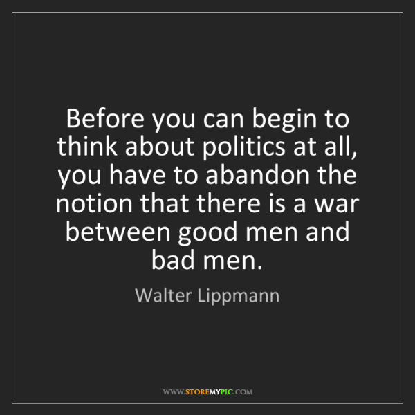 Walter Lippmann: Before you can begin to think about politics at all,...