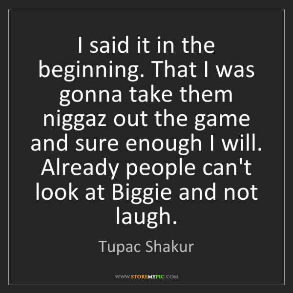 Tupac Shakur: I said it in the beginning. That I was gonna take them...