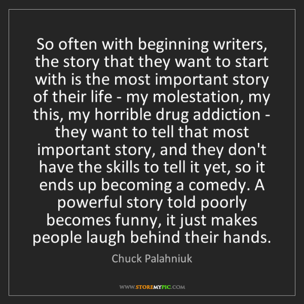 Chuck Palahniuk: So often with beginning writers, the story that they...