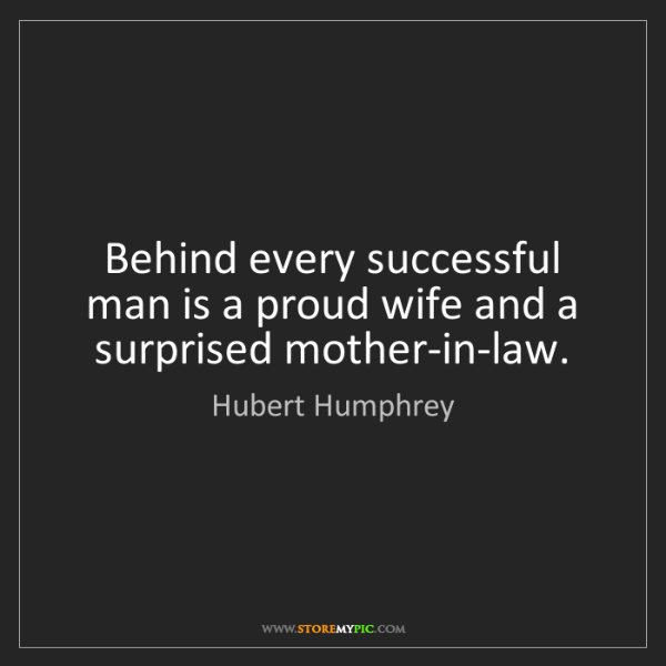 Hubert Humphrey: Behind every successful man is a proud wife and a surprised...