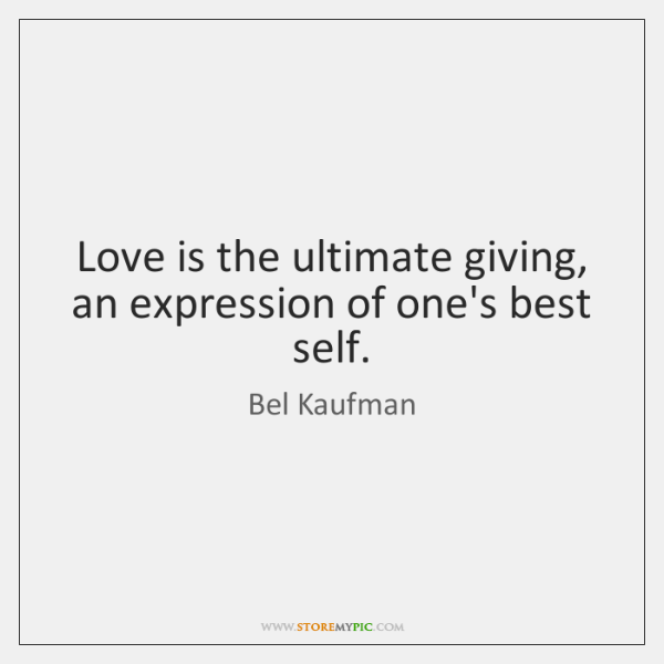 Love is the ultimate giving, an expression of one's best self.