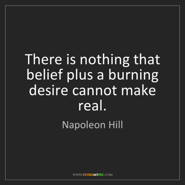 Napoleon Hill: There is nothing that belief plus a burning desire cannot...