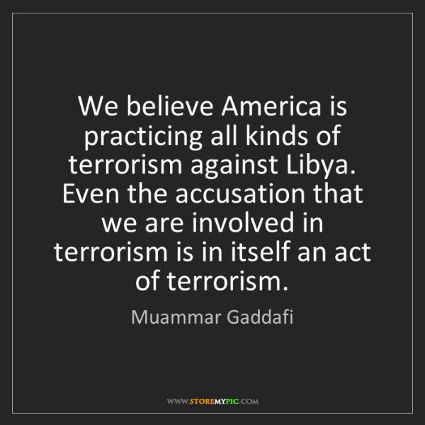 Muammar Gaddafi: We believe America is practicing all kinds of terrorism...