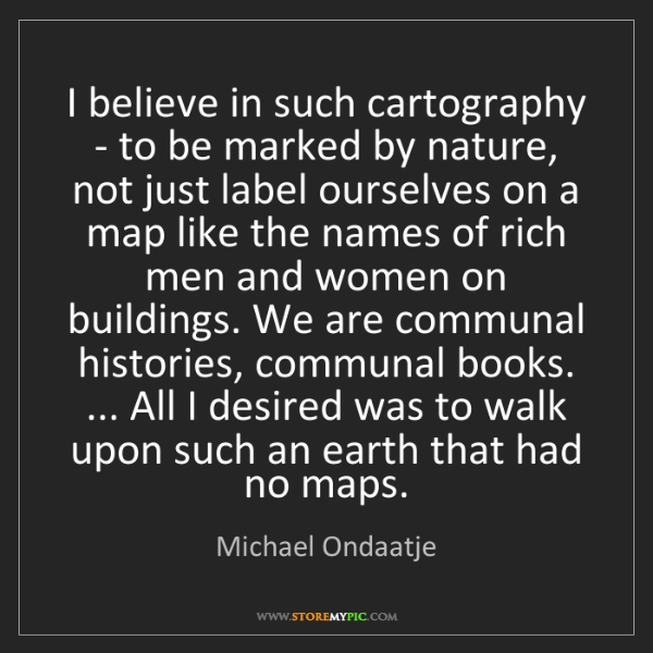 Michael Ondaatje: I believe in such cartography - to be marked by nature,...