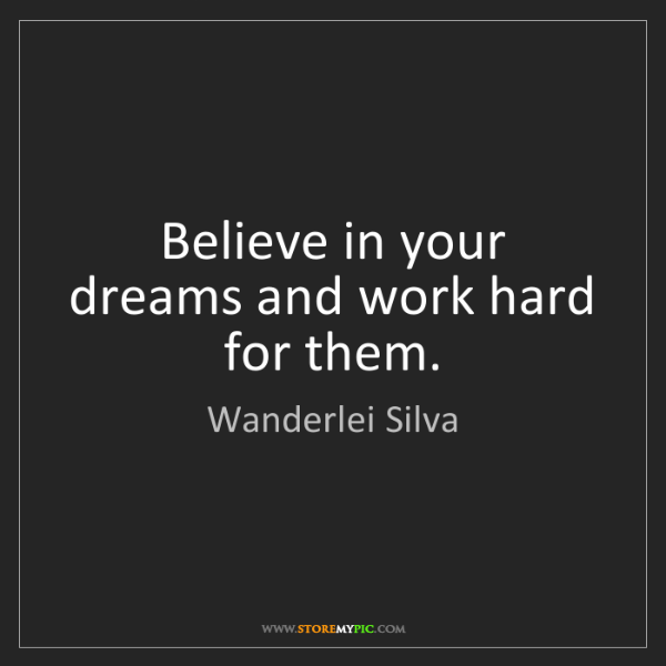 Wanderlei Silva: Believe in your dreams and work hard for them.