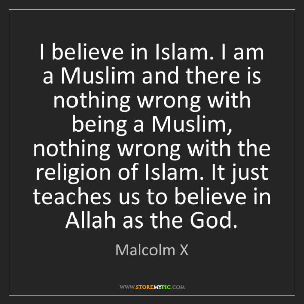 Malcolm X: I believe in Islam. I am a Muslim and there is nothing...