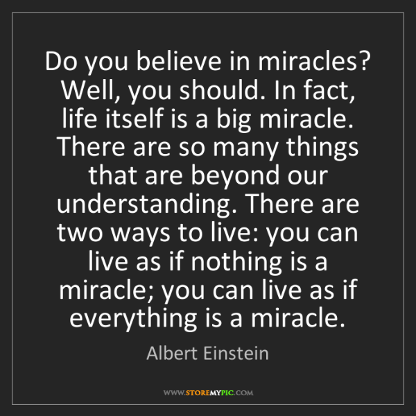 Albert Einstein: Do you believe in miracles? Well, you should. In fact,...