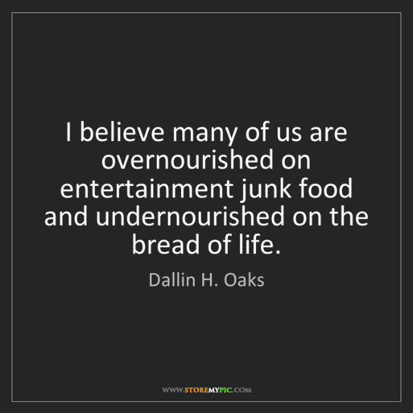 Dallin H. Oaks: I believe many of us are overnourished on entertainment...