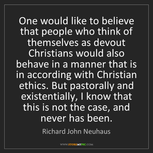 Richard John Neuhaus: One would like to believe that people who think of themselves...