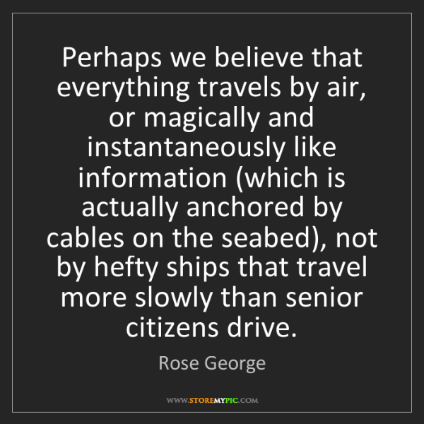 Rose George: Perhaps we believe that everything travels by air, or...