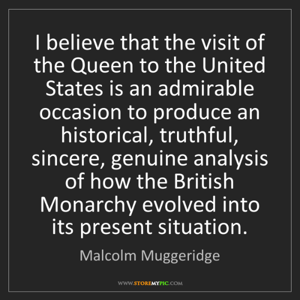 Malcolm Muggeridge: I believe that the visit of the Queen to the United States...