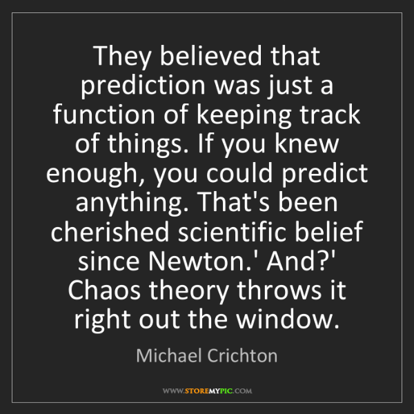 Michael Crichton: They believed that prediction was just a function of...