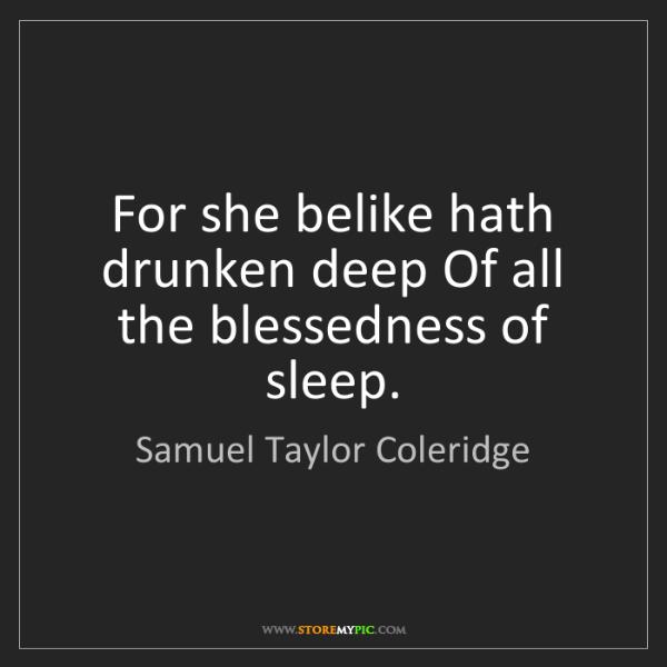 Samuel Taylor Coleridge: For she belike hath drunken deep Of all the blessedness...