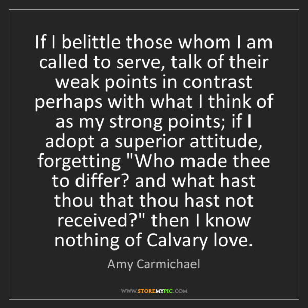 Amy Carmichael: If I belittle those whom I am called to serve, talk of...