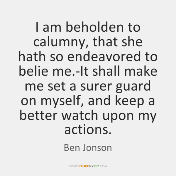 I am beholden to calumny, that she hath so endeavored to belie ...
