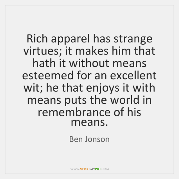 Rich apparel has strange virtues; it makes him that hath it without ...
