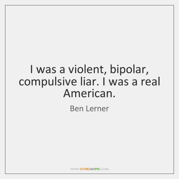 I was a violent, bipolar, compulsive liar. I was a real American.