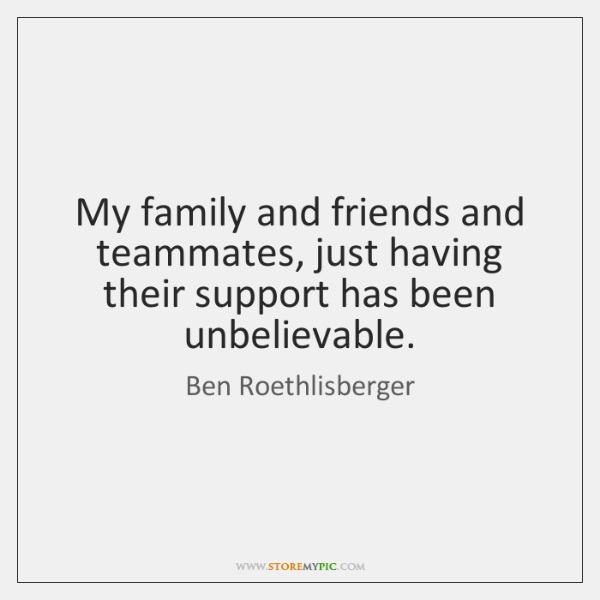 My family and friends and teammates, just having their support has been ...