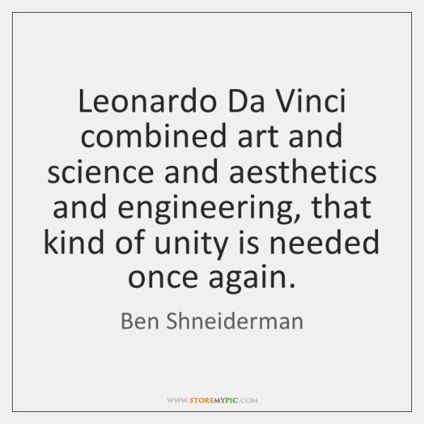 Leonardo Da Vinci combined art and science and aesthetics and engineering, that ...