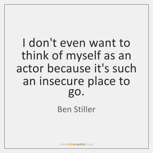 I don't even want to think of myself as an actor because ...