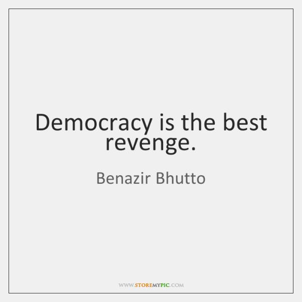 Democracy is the best revenge.