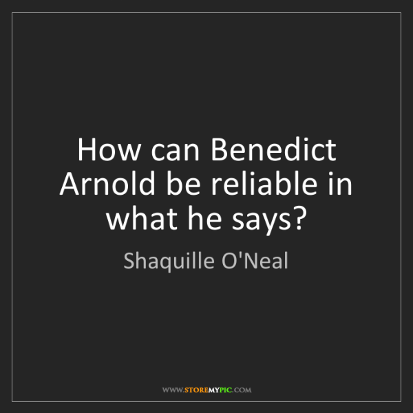 Shaquille O'Neal: How can Benedict Arnold be reliable in what he says?