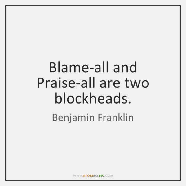 Blame-all and Praise-all are two blockheads.
