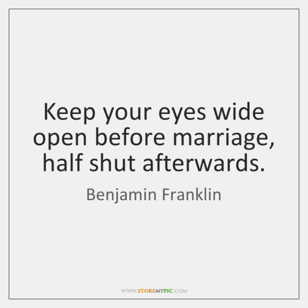 Keep your eyes wide open before marriage, half shut afterwards.