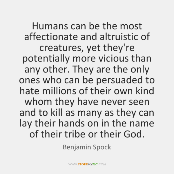 Humans can be the most affectionate and altruistic of creatures, yet they're ...