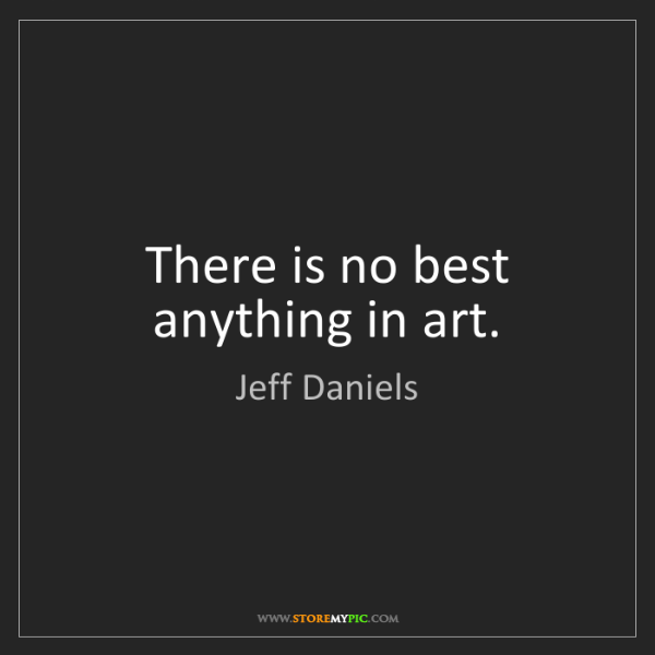 Jeff Daniels: There is no best anything in art.
