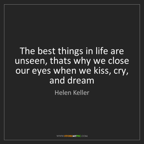 Helen Keller: The best things in life are unseen, thats why we close...