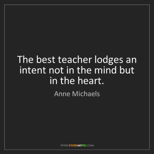 Anne Michaels: The best teacher lodges an intent not in the mind but...