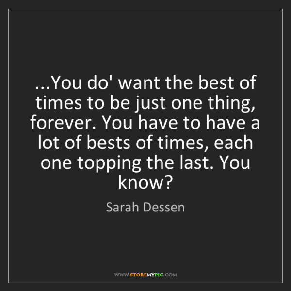 Sarah Dessen: ...You do' want the best of times to be just one thing,...