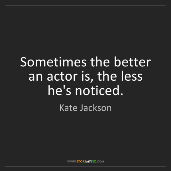 Kate Jackson: Sometimes the better an actor is, the less he's noticed.