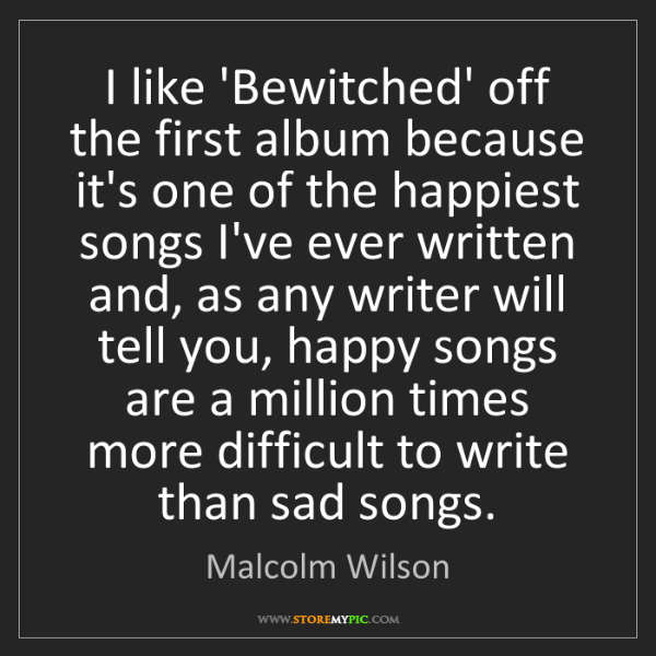 Malcolm Wilson: I like 'Bewitched' off the first album because it's one...