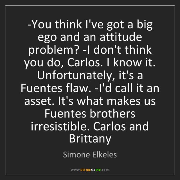 Simone Elkeles: -You think I've got a big ego and an attitude problem?...