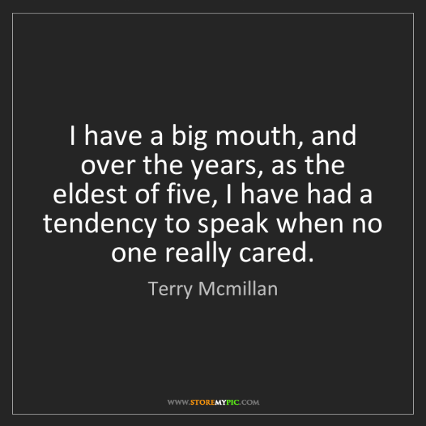 Terry Mcmillan: I have a big mouth, and over the years, as the eldest...