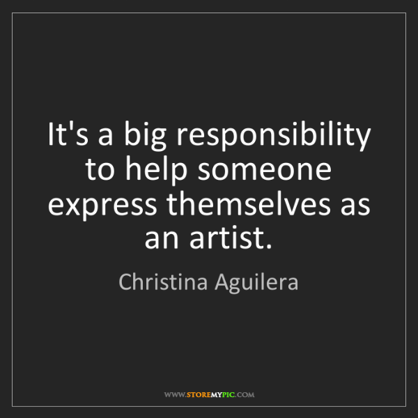 Christina Aguilera: It's a big responsibility to help someone express themselves...