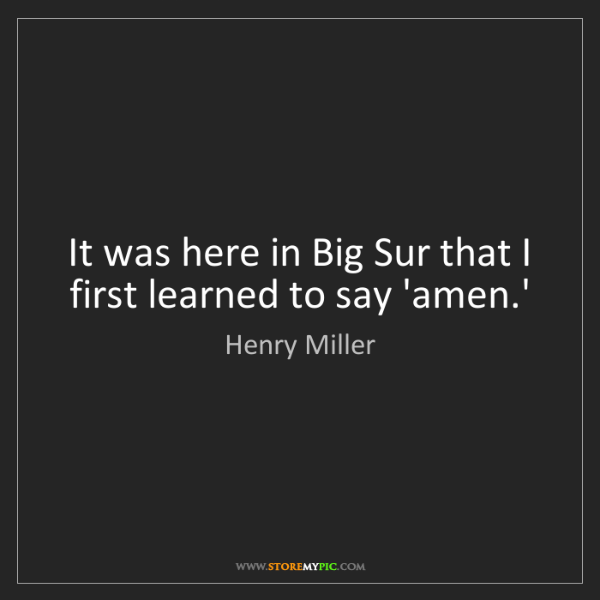 Henry Miller: It was here in Big Sur that I first learned to say 'amen.'